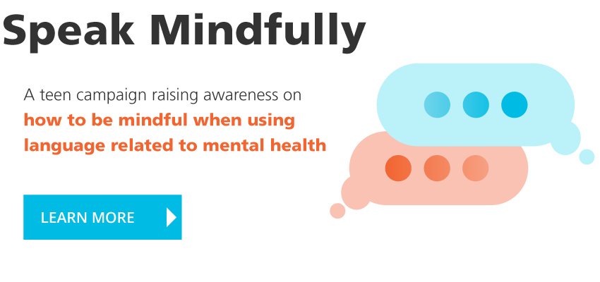 Speak Mindfully: A teen campaign raising awareness on how to be mindful when using language related to mental health